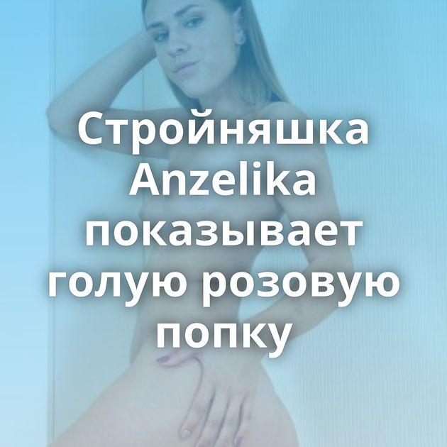 Стройняшка Anzelika показывает голую розовую попку
