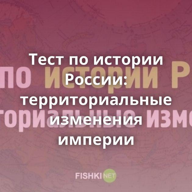 Тест поистории России: территориальные изменения империи
