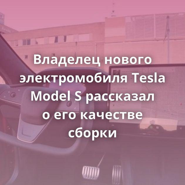 Владелец нового электромобиля Tesla Model Sрассказал оегокачестве сборки