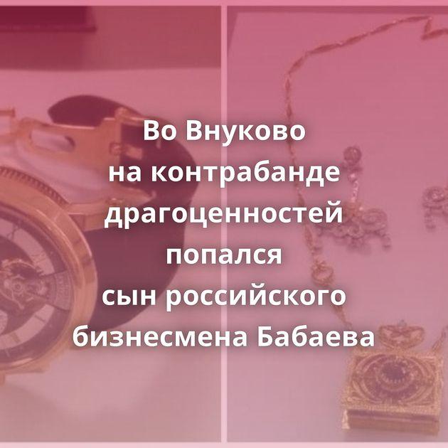 ВоВнуково наконтрабанде драгоценностей попался сынроссийского бизнесмена Бабаева