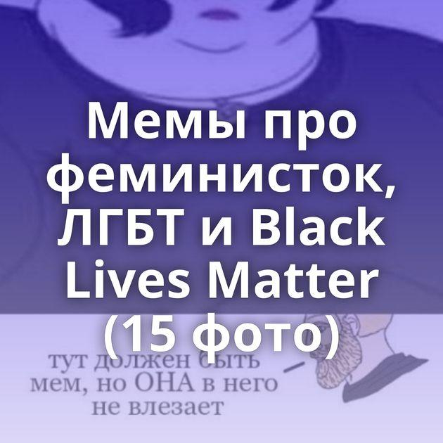 Мемы про феминисток, ЛГБТ и Black Lives Matter (15 фото)