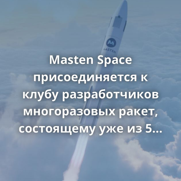 Masten Space присоединяется к клубу разработчиков многоразовых ракет, состоящему уже из 5 космических компаний В…