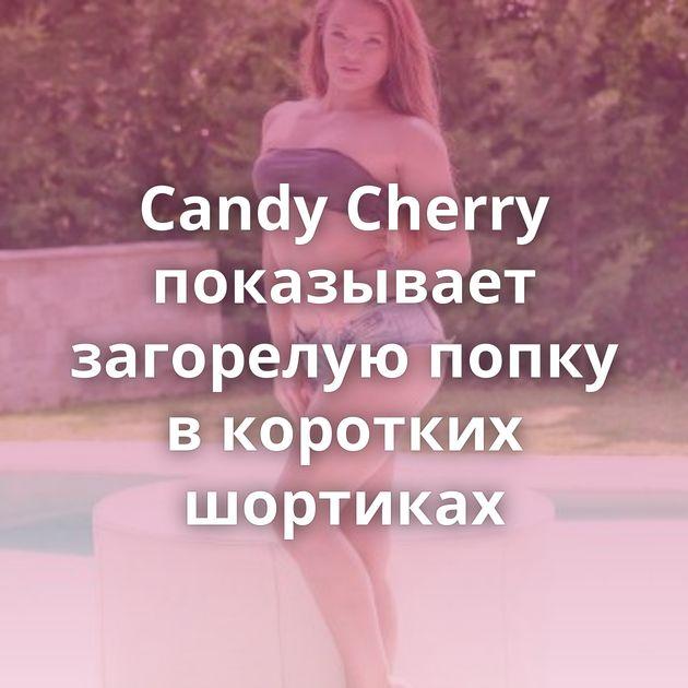 Candy Cherry показывает загорелую попку в коротких шортиках