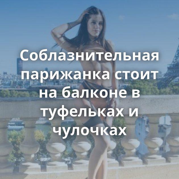Соблазнительная парижанка стоит на балконе в туфельках и чулочках