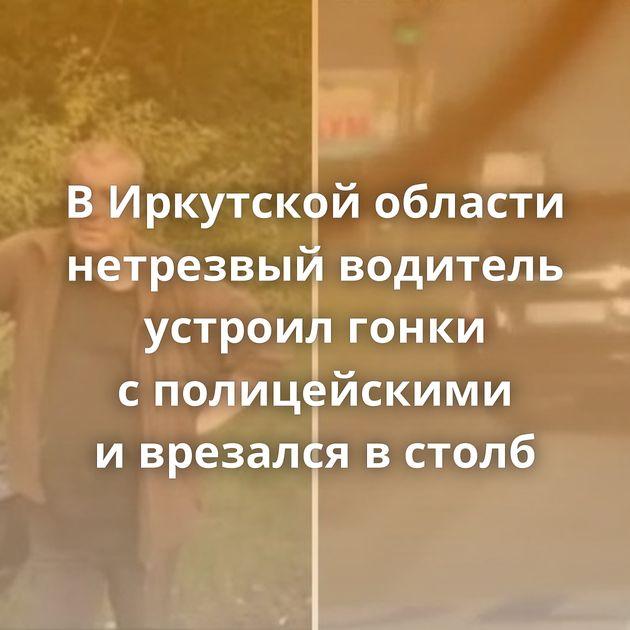 ВИркутской области нетрезвый водитель устроил гонки сполицейскими иврезался встолб