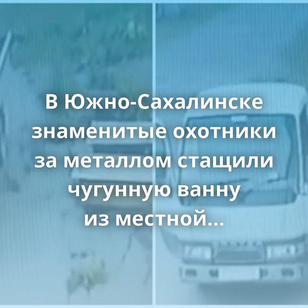 ВЮжно-Сахалинске знаменитые охотники заметаллом стащили чугунную ванну изместной церквушки