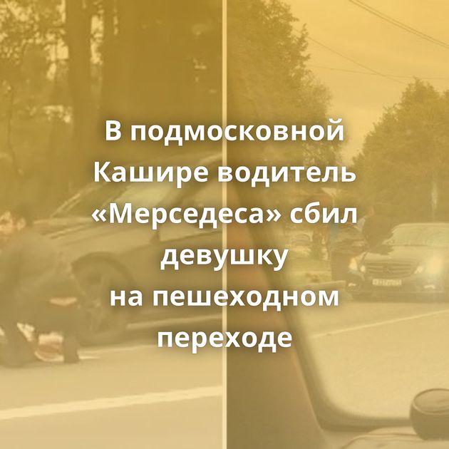 Вподмосковной Кашире водитель «Мерседеса» сбил девушку напешеходном переходе