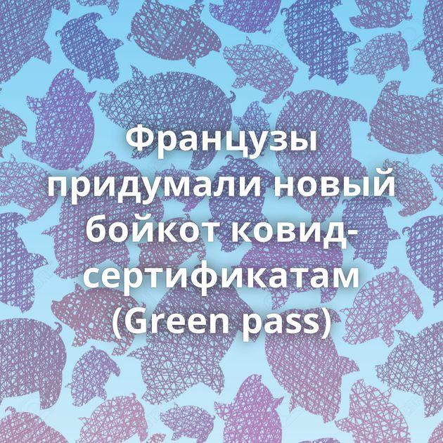 Французы придумали новый бойкот ковид-сертификатам (Green pass)