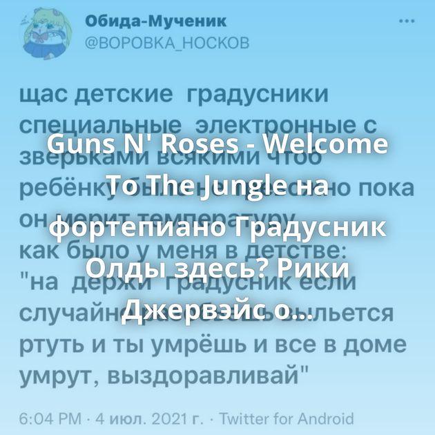 Guns N' Roses - Welcome To The Jungle на фортепиано Градусник Олды здесь? Рики Джервэйс о религии Как можно здесь жить??…