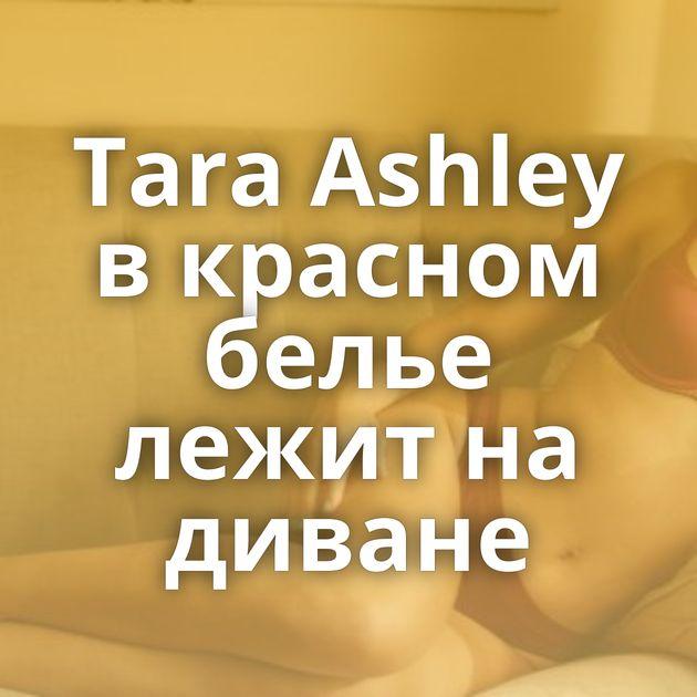 Tara Ashley в красном белье лежит на диване
