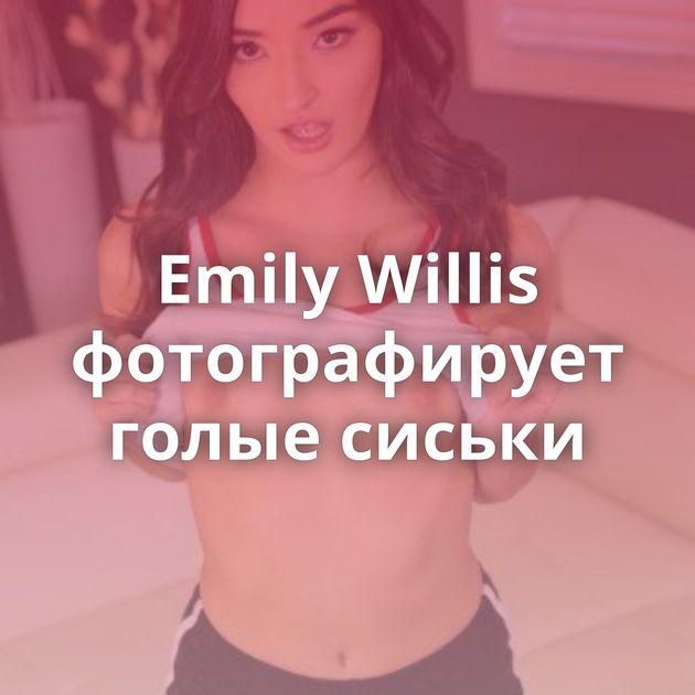 Emily Willis фотографирует голые сиськи