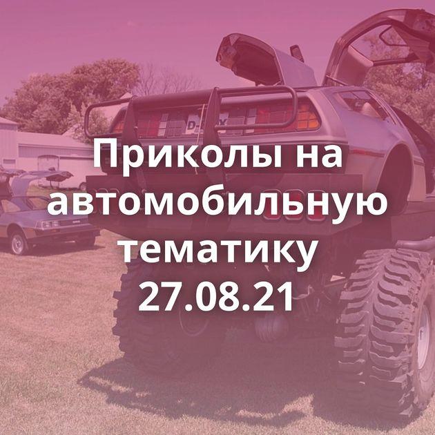 Приколы на автомобильную тематику 27.08.21