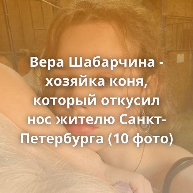 Вера Шабарчина - хозяйка коня, который откусил нос жителю Санкт-Петербурга (10 фото)