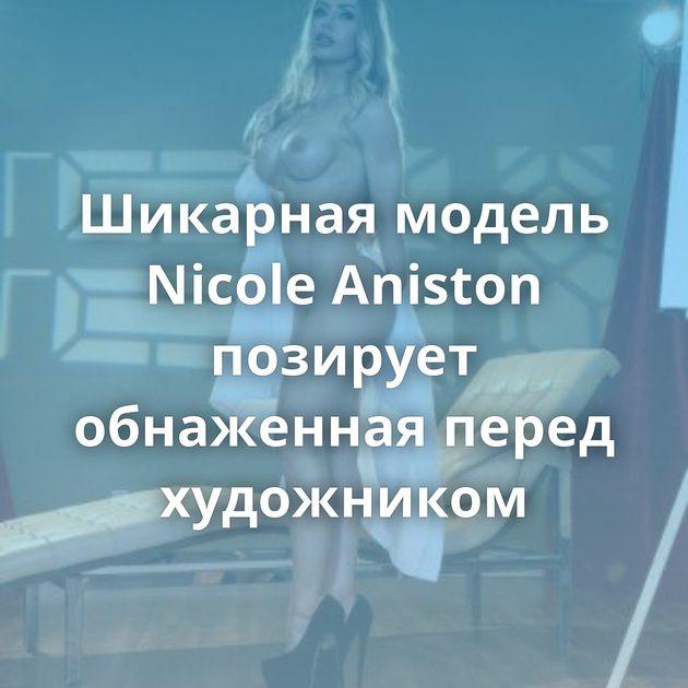 Шикарная модель Nicole Aniston позирует обнаженная перед художником