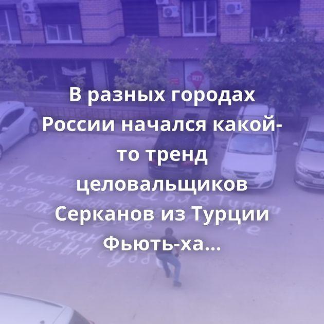 В разных городах России начался какой-то тренд целовальщиков Серканов из Турции Фьють-ха Так люто…