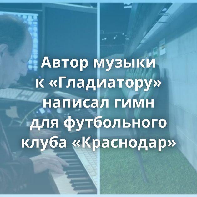 Автор музыки к«Гладиатору» написал гимн дляфутбольного клуба «Краснодар»