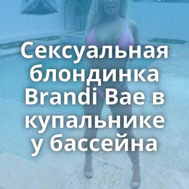 Сексуальная блондинка Brandi Bae в купальнике у бассейна