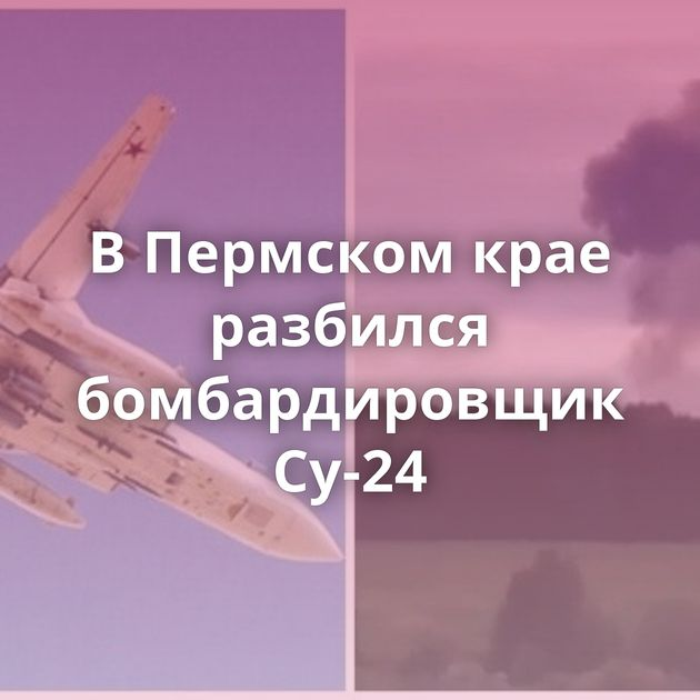 ВПермском крае разбился бомбардировщик Су-24