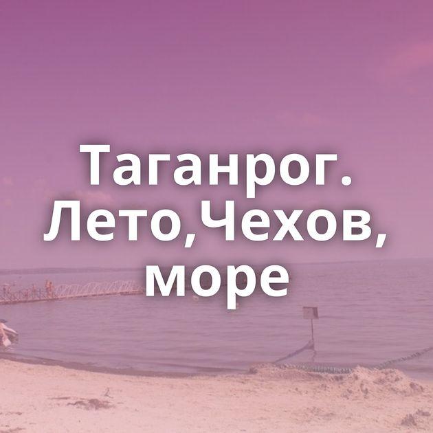 Таганрог. Лето,Чехов, море