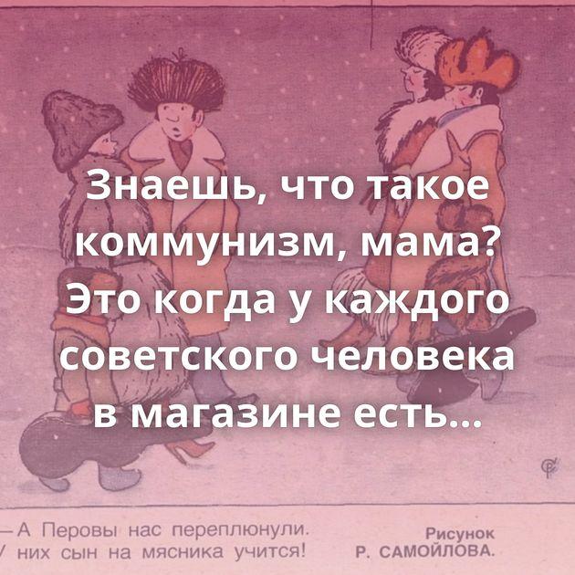 Знаешь, чтотакое коммунизм, мама? Этокогда укаждого советского человека вмагазине есть свой знакомый…