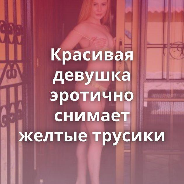 Красивая девушка эротично снимает желтые трусики