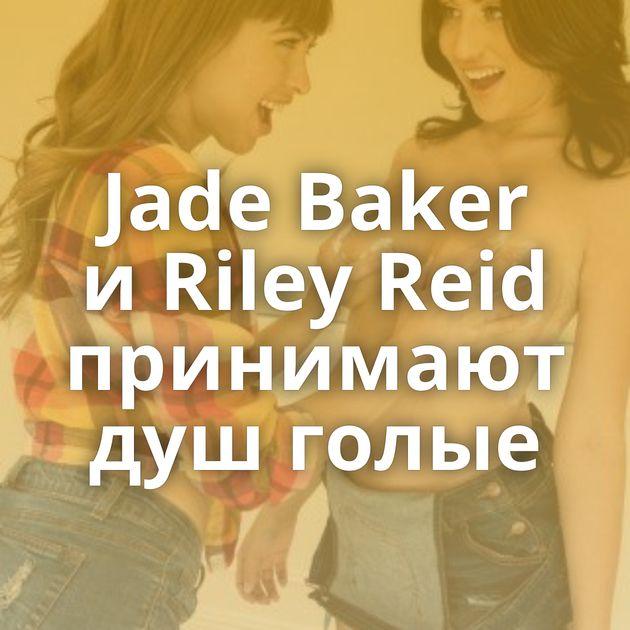 Jade Baker и Riley Reid принимают душ голые