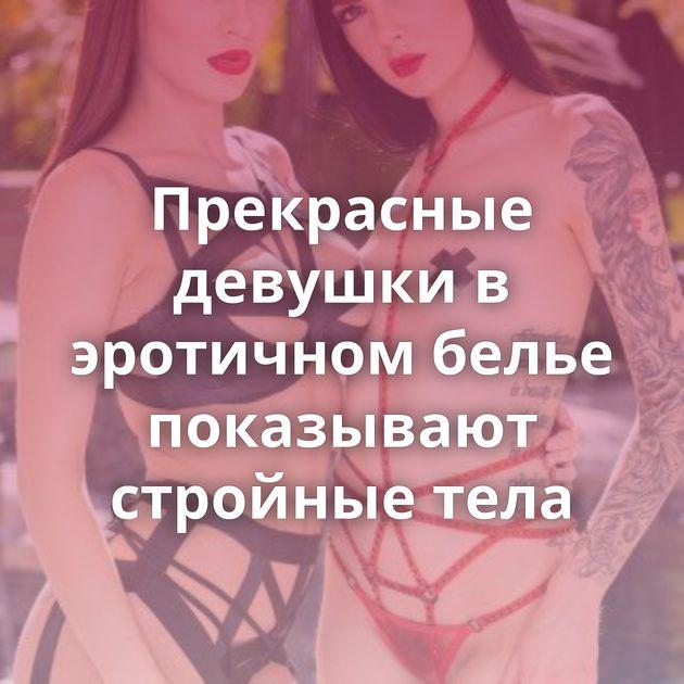 Прекрасные девушки в эротичном белье показывают стройные тела