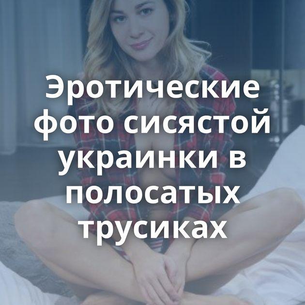 Эротические фото сисястой украинки в полосатых трусиках