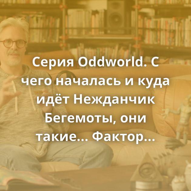 Серия Oddworld. С чего началась и куда идёт Нежданчик Бегемоты, они такие... Фактор появления девушки Средиземье…