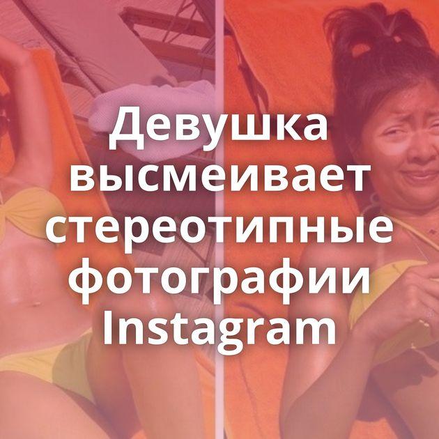 Девушка высмеивает стереотипные фотографии Instagram
