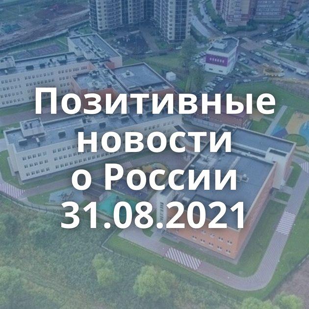 Позитивные новости оРоссии 31.08.2021
