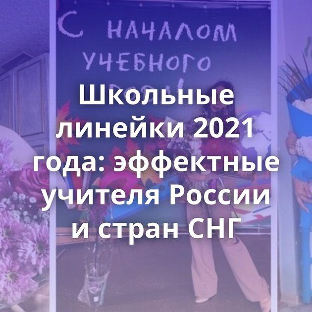 Школьные линейки 2021 года: эффектные учителя России истран СНГ