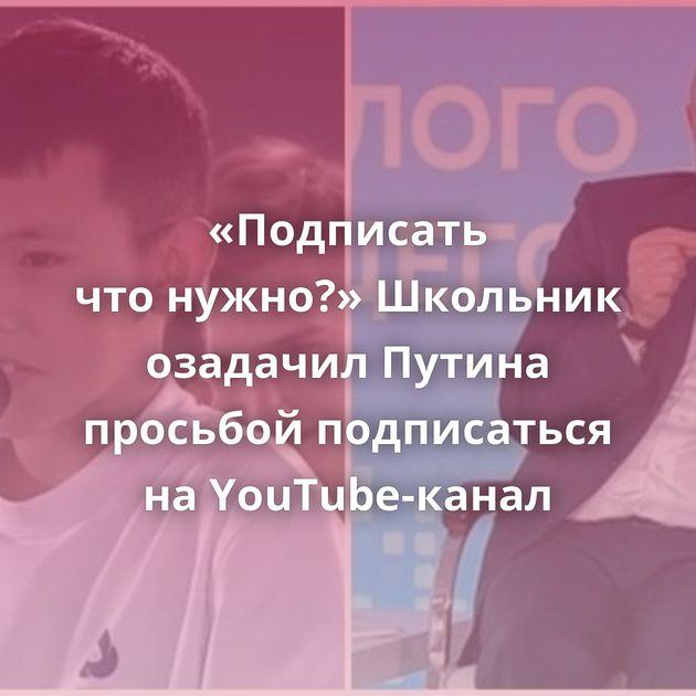 «Подписать чтонужно?» Школьник озадачил Путина просьбой подписаться наYouTube-канал