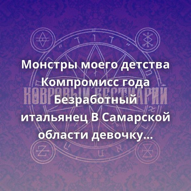 Монстры моего детства Компромисс года Безработный итальянец В Самарской области девочку избили за то, что…