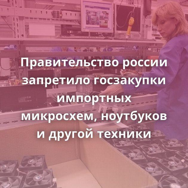 Правительство россии запретило госзакупки импортных микросхем, ноутбуков идругой техники