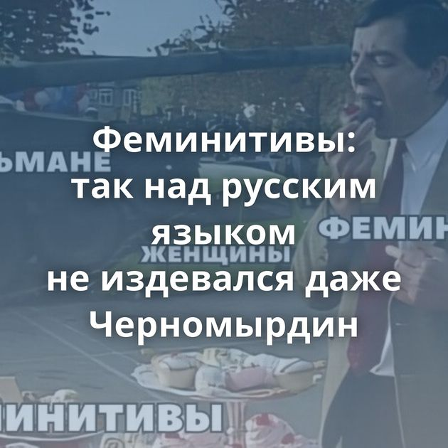 Феминитивы: такнадрусским языком неиздевался даже Черномырдин