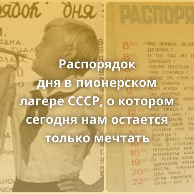 Распорядок днявпионерском лагере СССР, окотором сегодня намостается только мечтать