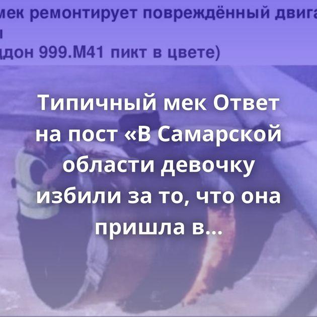 Типичный мек Ответ на пост «В Самарской области девочку избили за то, что она пришла в магазин в…