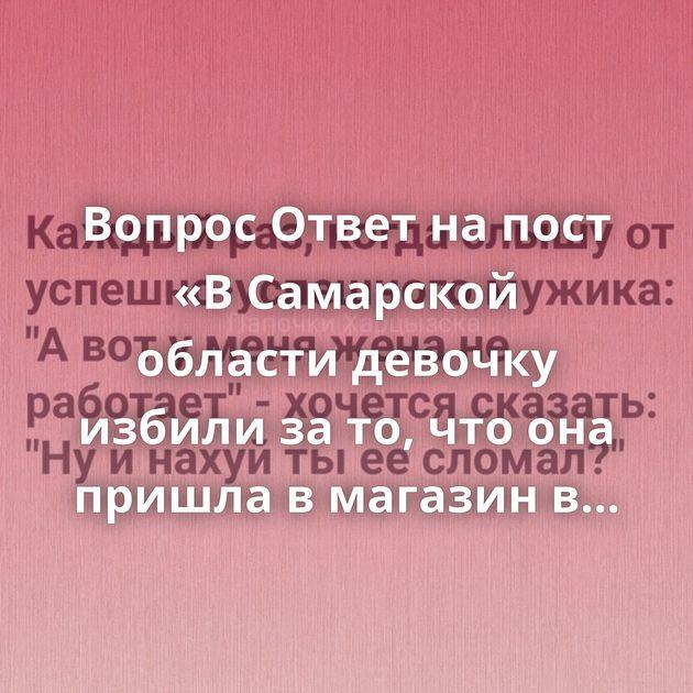 Вопрос Ответ на пост «В Самарской области девочку избили за то, что она пришла в магазин в купальнике»Идея…