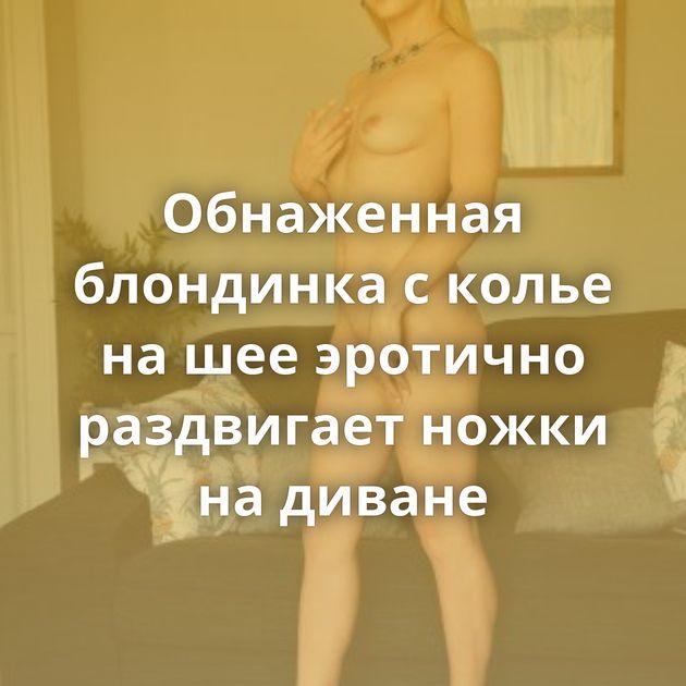 Обнаженная блондинка с колье на шее эротично раздвигает ножки на диване