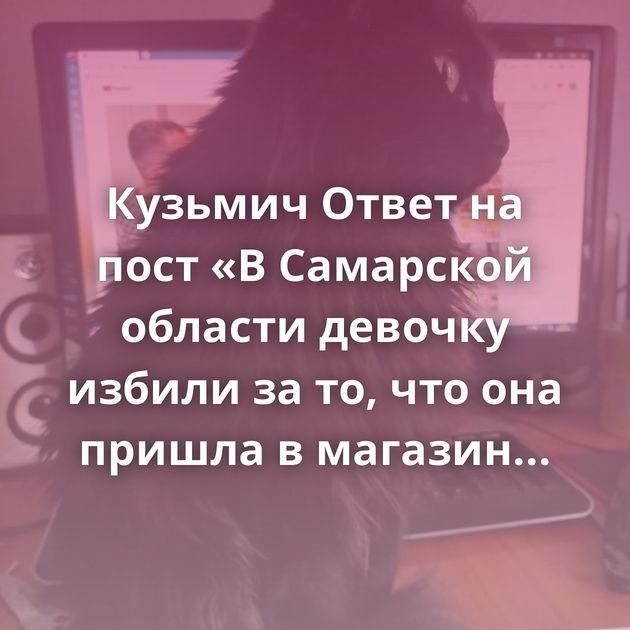 Кузьмич Ответ на пост «В Самарской области девочку избили за то, что она пришла в магазин в…