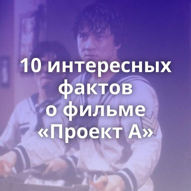 10интересных фактов офильме «Проект А»