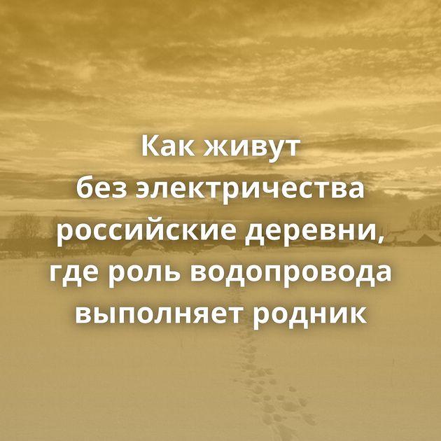 Какживут безэлектричества российские деревни, гдероль водопровода выполняет родник
