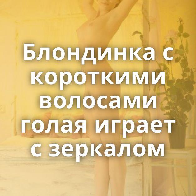 Блондинка с короткими волосами голая играет с зеркалом