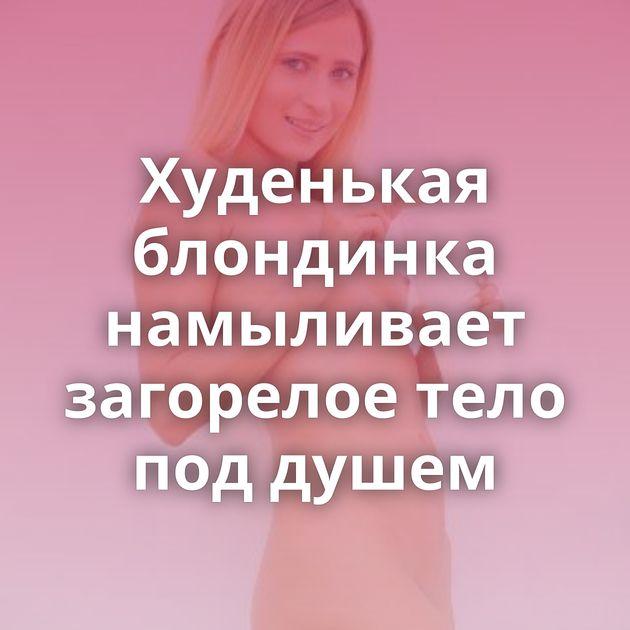 Худенькая блондинка намыливает загорелое тело под душем