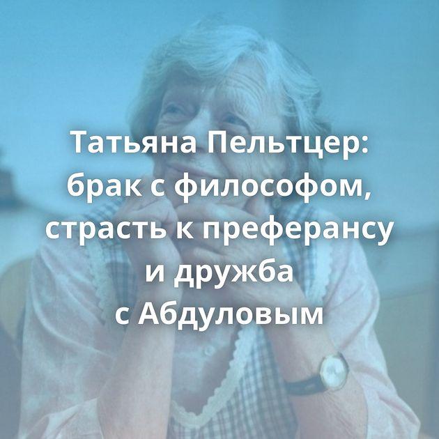 Татьяна Пельтцер: брак сфилософом, страсть кпреферансу идружба сАбдуловым