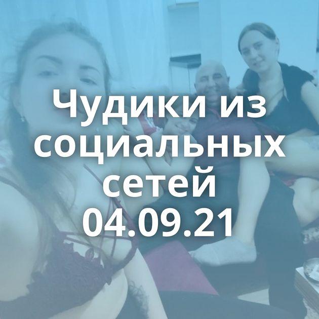 Чудики из социальных сетей 04.09.21