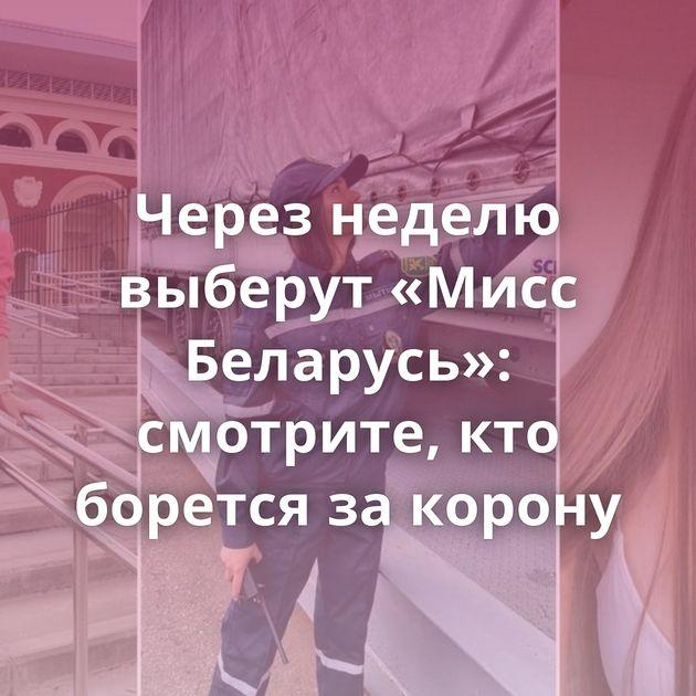 Через неделю выберут «Мисс Беларусь»: смотрите, кто борется за корону