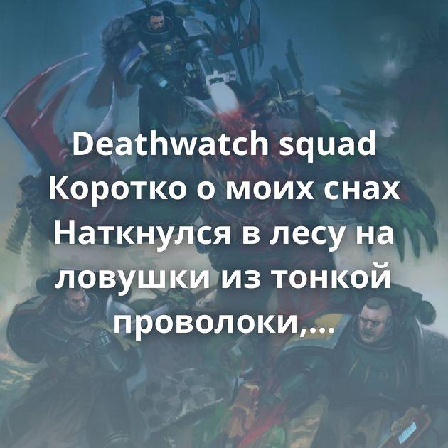 Deathwatch squad Коротко о моих снах Наткнулся в лесу на ловушки из тонкой проволоки, которые кто-то натянул…