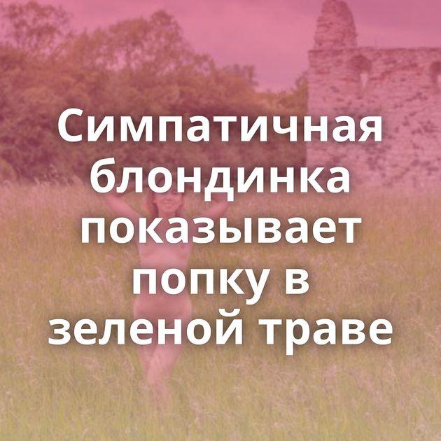 Симпатичная блондинка показывает попку в зеленой траве